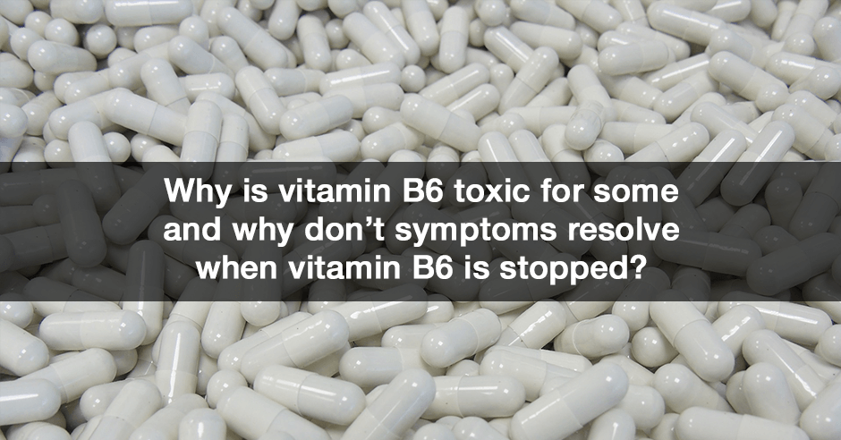 Why is vitamin B6 toxic for some and why don't symptoms resolve when